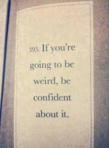 Embrace you inner weirdness because it is your last year and when it's over you're never going to see anyone again.